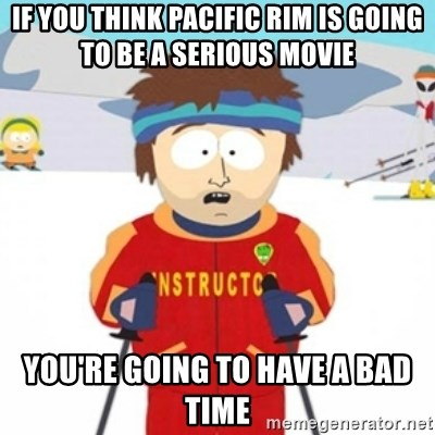 Bad time ski instructor 1 - if you think pacific rim is going to be a serious movie you're going to have a bad time