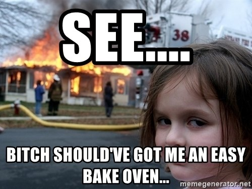 Disaster Girl - See.... Bitch should've got me an easy bake oven...