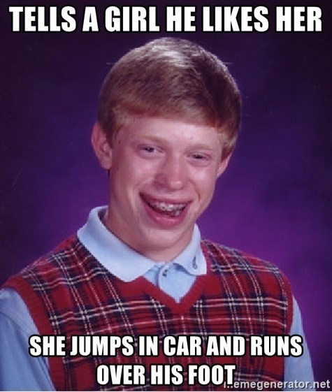 Bad Luck Brian - tells a girl he likes her she jumps in car and runs over his foot