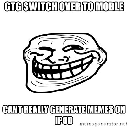 trololo - gtg switch over to moble cant really generate memes on ipod