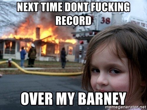 Disaster Girl - next time dont fucking record over my Barney