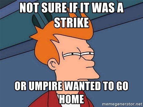Futurama Fry - Not sure if it was a strike or Umpire wanted to go home