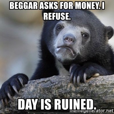 Confession Bear - beggar asks for money. I refuse. Day is ruined.