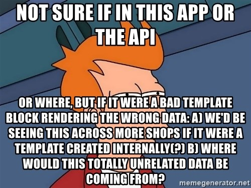 Futurama Fry - not sure if in this app or the api or where, but if it were a bad template block rendering the wrong data: a) we'd be seeing this across more shops if it were a template created internally(?) b) where would this totally unrelated data be coming from?