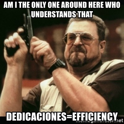am i the only one around here - am I the only one around here who understands that dedicaciones=efficiency