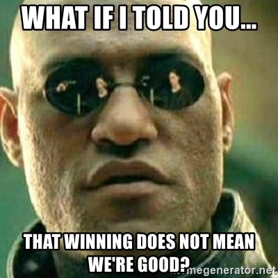 What If I Told You - WHAT IF I TOLD YOU... That winning does not mean we're good?
