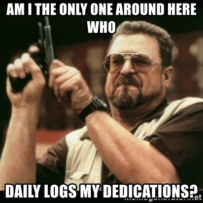 am i the only one around here - am I the only one around here who daily logs my dedications?