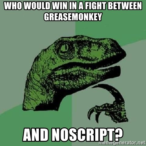 Philosoraptor - who would win in a fight between greasemonkey and noscript?