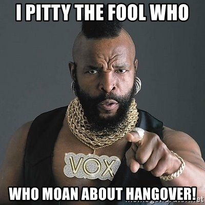 Mr T - I pitty the fool who WHO MOAN ABOUT HANGOVER!