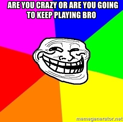 Trollface -   are you crazy or are you going to keep playing bro