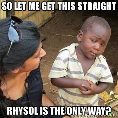 Skeptical 3rd World Kid - So let me get this straight rhysol is the only way?