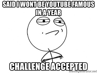 Challenge Accepted HD - Said i wont be youtube famous in a year challenge accepted