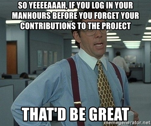 Office Space That Would Be Great - so yeeeeaaah, if you log in your manhours before you forget your contributions to the project that'd be great