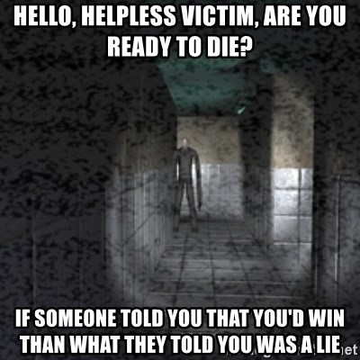 Slender game - Hello, helpless victim, are you ready to die? If someone told you that you'd win than what they told you was a lie