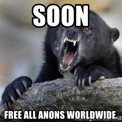 Insane Confession Bear - Soon Free all Anons worldwide.