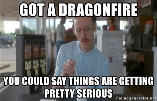 Things are getting pretty Serious (Napoleon Dynamite) - GOT A DRAGONFIRE you could say things are getting pretty serious
