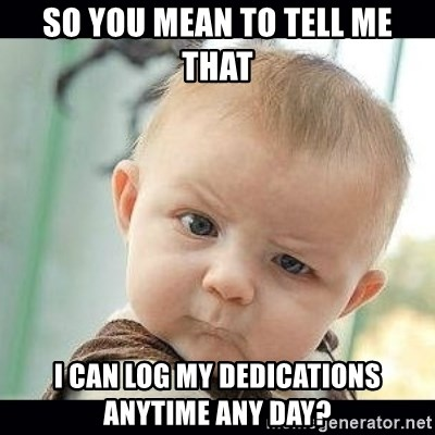 Skeptical Baby Whaa? - so you mean to tell me that I can log my dedications anytime any day?