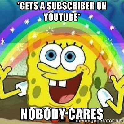 Spongebob - Nobody Cares! - *gets a subscriber on youtube* nobody cares