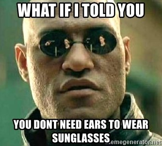 What if I told you / Matrix Morpheus - What if i told you you dont need ears to wear sunglasses