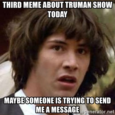Conspiracy Keanu - third meme about truman show today maybe someone is trying to send me a message