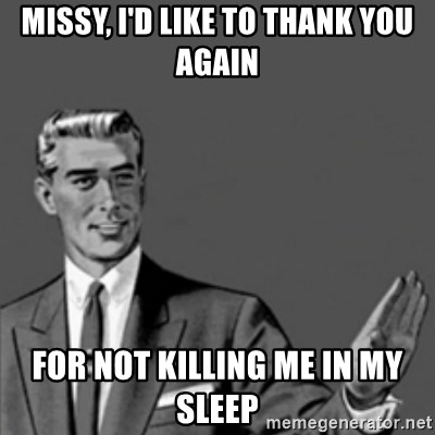 Correction Guy - Missy, I'd like to thank you again For not killing me in my sleep