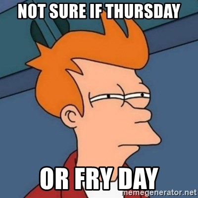 Not sure if troll - NOT SURE IF THURSDAY OR FRY DAY