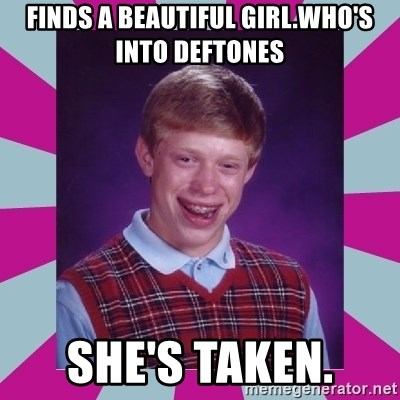 brian bad news - Finds a beautiful girl.who's into Deftones She's taken.