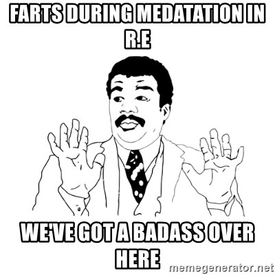 we got a badass over here - Farts during Medatation in R.E We've got a badass over here