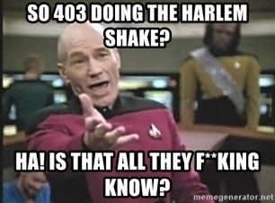 Captain Picard - so 403 doing the harlem shake? ha! is that all they f**king know?