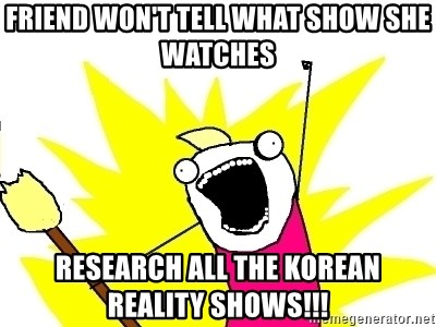 X ALL THE THINGS - Friend won't tell what show she watches Research all the Korean reality shows!!!