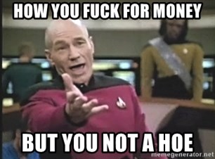 Captain Picard - HOW YOU FUCK FOR MONEY BUT YOU NOT A HOE