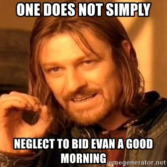 One Does Not Simply - One does not simply neglect to bid Evan a good morning