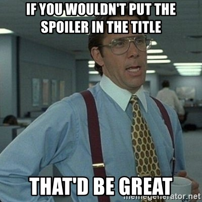 Yeah that'd be great... - If you wouldn't put the spoiler in the title that'd be great
