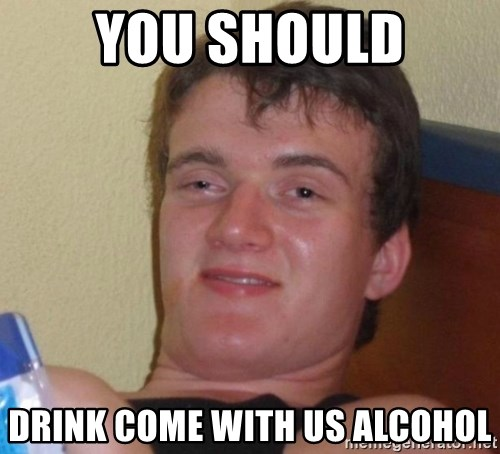 high/drunk guy - You Should Drink Come with US AlCOHOL