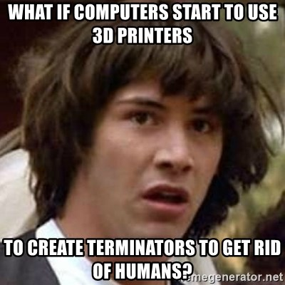 Conspiracy Keanu - what if computers start to use 3d printers to create terminators to get rid of humans?