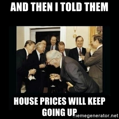 Rich Men Laughing - And then I told them House prices will keep going up