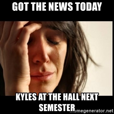 First World Problems - got the news today kyles at the hall next semester