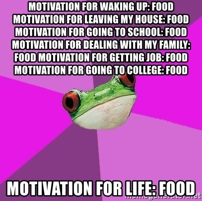 Foul Bachelorette Frog - Motivation for waking up: Food Motivation for leaving my house: Food Motivation for going to school: Food Motivation for dealing with my family: Food Motivation for getting job: Food Motivation for going to college: Food  MOTIVATION FOR LIFE: FOOD