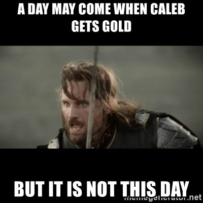 But it is not this Day ARAGORN - A day may come when caleb gets gold but it is not this day