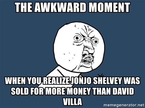 Y U No - THE AWKWARD MOMENT WHEN YOU REALIZE JONJO SHELVEY WAS SOLD FOR MORE MONEY THAN DAVID VILLA