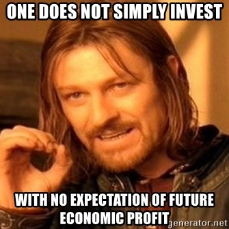 One Does Not Simply - One does not simply invest with no expectation of future economic profit