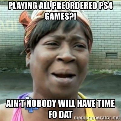 Ain't Nobody got time fo that - Playing all preordered PS4 games?! Ain't nobody will have time fo dat