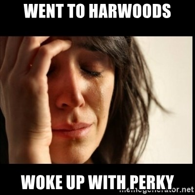 First World Problems - went to harwoods woke up with perky