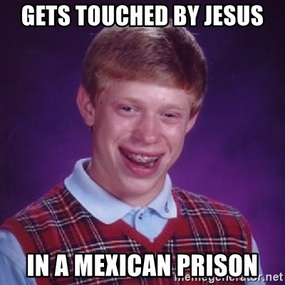 Bad Luck Brian - GETS TOUCHED BY JESUS IN A MEXICAN PRISON