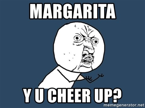 Y U No - margarita Y U Cheer Up?
