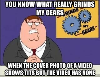 Grinds My Gears Peter Griffin - you know what really grinds my gears when the cover photo of a video shows tits but the video has none