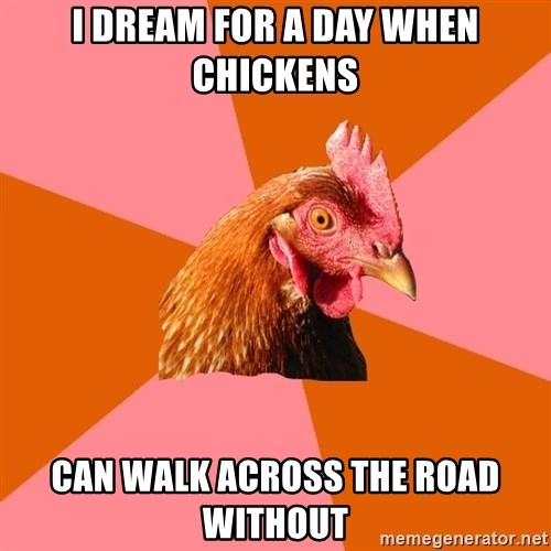Anti Joke Chicken - I dream for a day when chickens Can walk across the road without