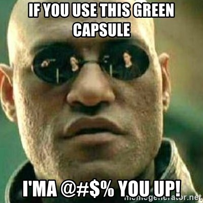 What If I Told You - if you use this green capsule I'ma @#$% you up!