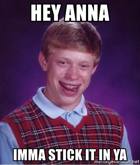 Bad Luck Brian - Hey Anna Imma stick it in ya