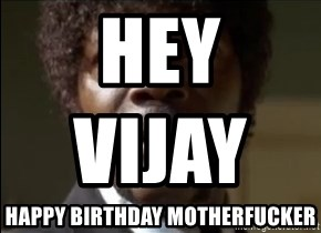 Samuel Jackson  - hey vijay                      Happy birthday motherfucker